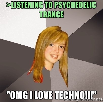 """Musically Oblivious 8th Grader - >Listening to PSYCHEDELIC Trance  """"OMG I love techno!!!"""""""