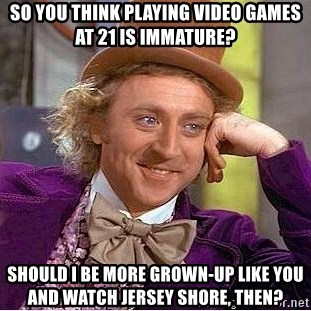 Willy Wonka - SO YOU THINK PLAYING VIDEO GAMES AT 21 is immature? should I be more grown-up like you and watch jersey shore, then?