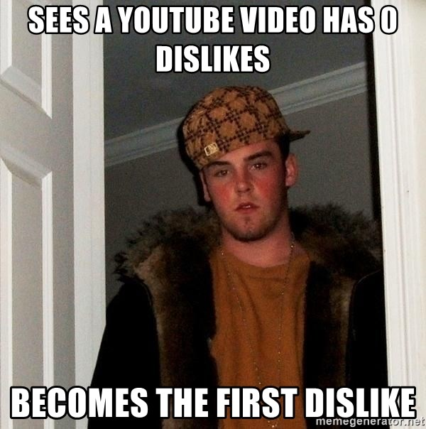 Scumbag Steve - Sees a youtube video has 0 dislikes Becomes the first dislike
