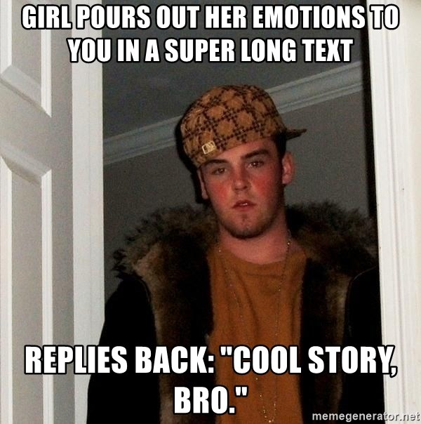"""Scumbag Steve - Girl pours out her emotions to you in a super long text replies back: """"Cool Story, Bro."""""""