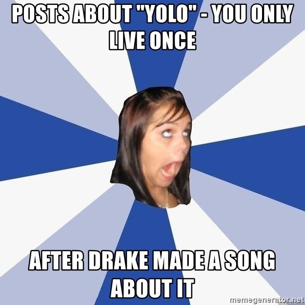 """Annoying Facebook Girl - POsts about """"YOLO"""" - You only live once After Drake made a song about it"""