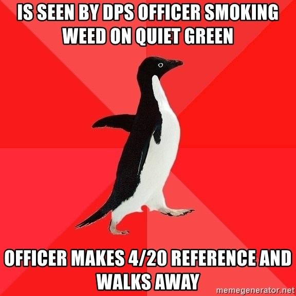 Socially Awesome Penguin - is seen by dps officer smoking weed on quiet green officer makes 4/20 reference and walks away