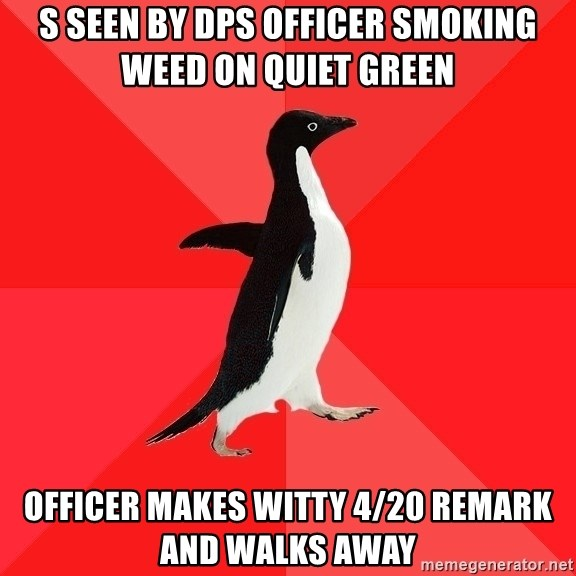 Socially Awesome Penguin - s seen by dps officer smoking weed on quiet green  officer makes witty 4/20 remark and walks away