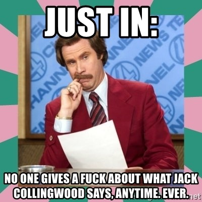 anchorman - JUST IN: no one gives a fuck about what jack collingwood says, anytime. ever.
