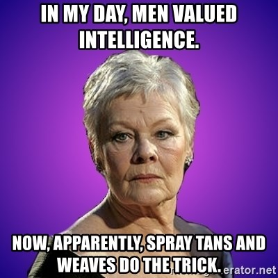 Judi Dench Judges You - In my day, men valued intelligence. Now, apparently, spray tans and weaves do the trick.