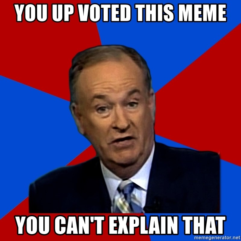 Bill O'Reilly Proves God - You up voted this meme you can't explain that