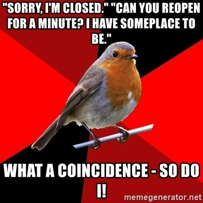 "Retail Robin - ""Sorry, I'm Closed."" ""Can you reopen for a minute? I have someplace to be."" What a coincidence - so do I!"