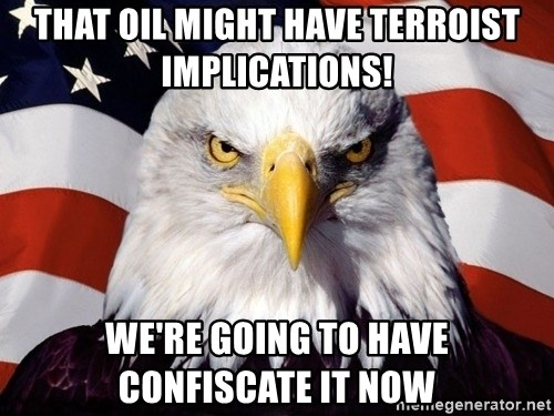 American Pride Eagle - that oil might have terroist implications! we're going to have confiscate it now