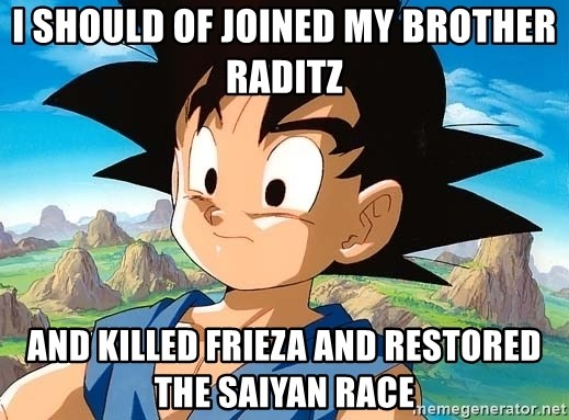 goku troubled - i should of joined my brother Raditz and killed frieza and restored the saiyan race