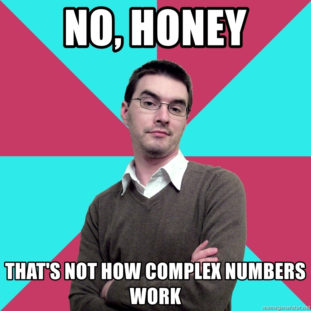 Privilege Denying Dude - No, honey That's not how complex numbers work