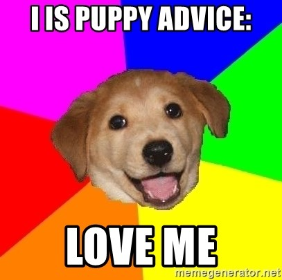 Advice Dog - I IS PUPPY ADVICE: love me