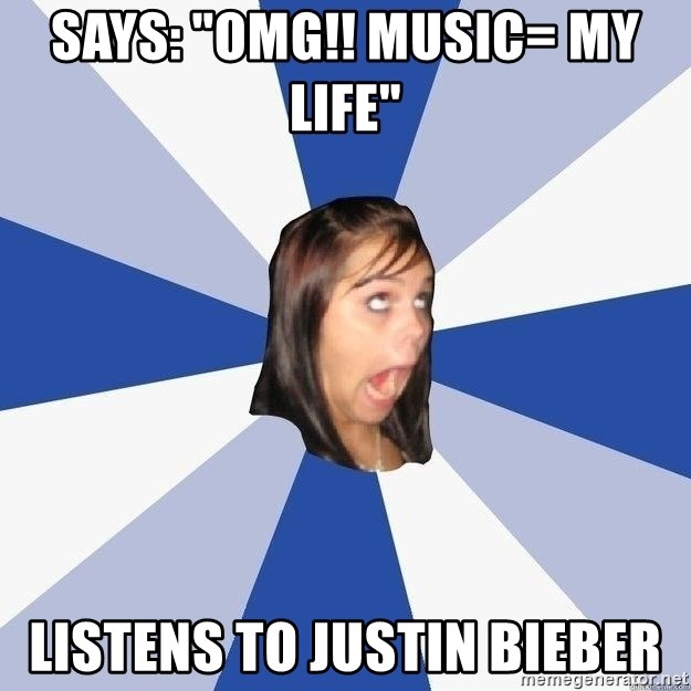 "Annoying Facebook Girl - says: ""OMG!! MUSIC= MY LIFE""  Listens to justin Bieber"