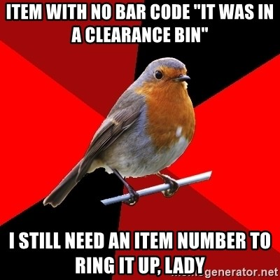 "Retail Robin - Item with no bar code ""It was in a clearance bin"" I still need an item number to ring it up, lady"