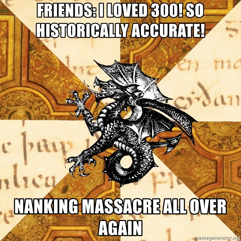 History Major Heraldic Beast - Friends: I loved 300! So historically accurate! Nanking massacre all over again