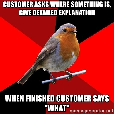 """Retail Robin - CUSTOMER asks where something is, give DETAILED EXPLANATION when finished customer says """"what"""""""