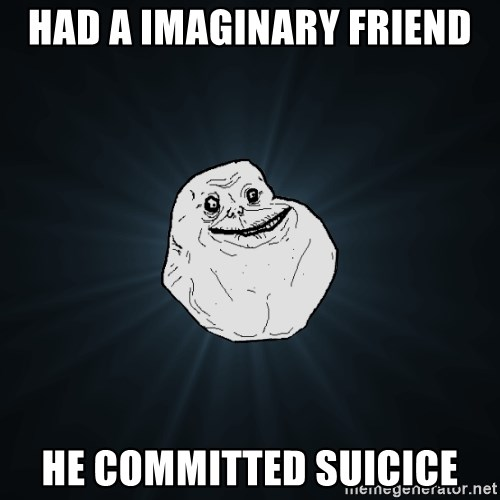 Forever Alone - Had a imaginary friend he COMMITTED suicice