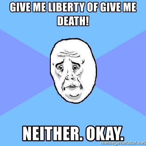 Okay Guy - Give me liberty of give me death! Neither. Okay.