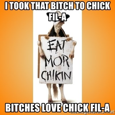 Scumbag Chick Fil A Cow - I TOOK THAT BITCH TO CHICK FIL-A BITCHES LOVE CHICK FIL-A