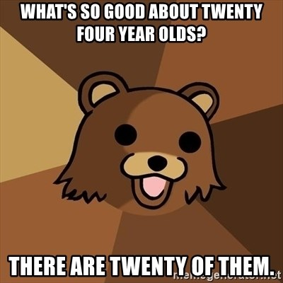 Pedobear - what's so good about twenty four year olds? there are twenty of them.
