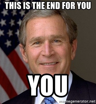 George Bush - THIS IS THE END FOR YOU YOU