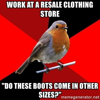"""Retail Robin - Work at a resale clothing store """"Do these boots come in other sizes?"""""""