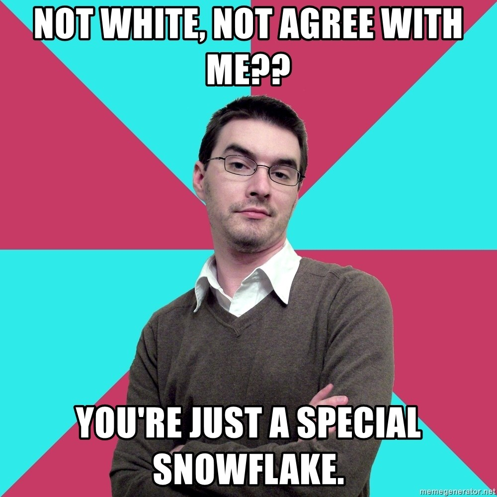 Privilege Denying Dude - Not white, not agree with me?? You're just a special snowflake.