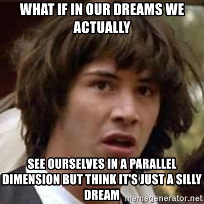 Conspiracy Keanu - what if in our dreams we actually see ourselves in a parallel dimension but think it's just a silly dream