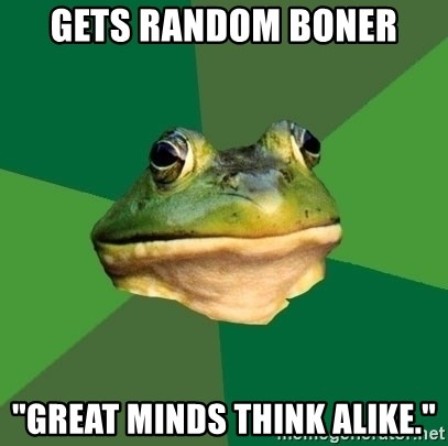 "Foul Bachelor Frog - gets random boner ""great minds think alike."""