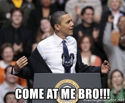 obama come at me bro - COME AT ME BRO!!!