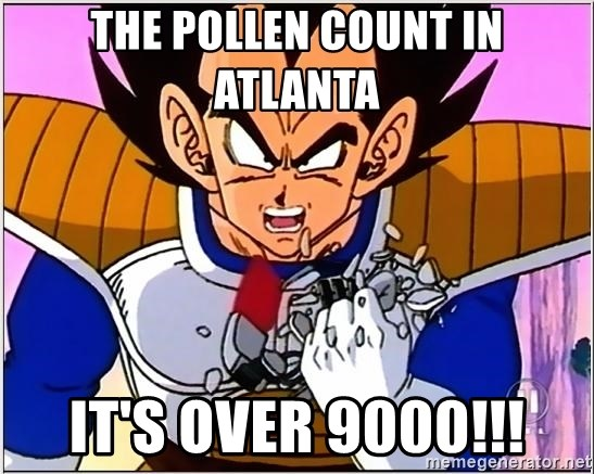 Over 9000 - the pollen count in atlanta it's over 9000!!!