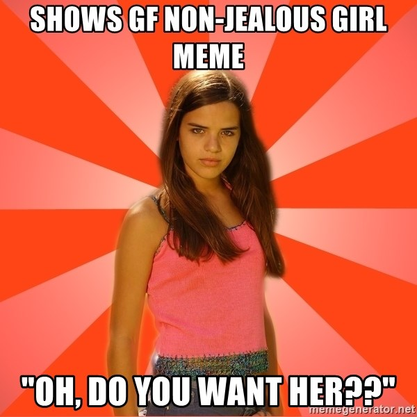 "Jealous Girl - shows gf non-jealous girl meme ""oh, do you want her??"""