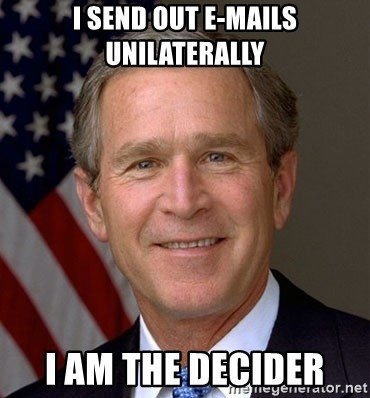 George Bush - I send out e-mails unilaterally I am the decider
