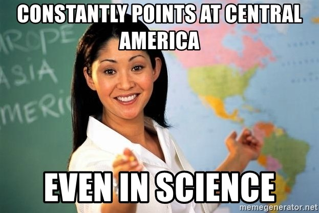 Unhelpful High School Teacher - Constantly points at central America Even in Science
