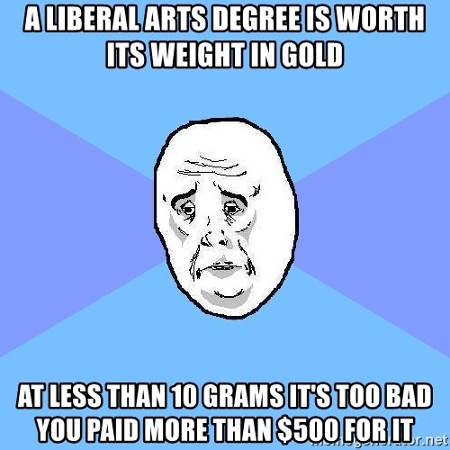 Okay Guy - a liberal arts degree is worth its weight in gold at less than 10 grams it's too bad you paid more than $500 for it