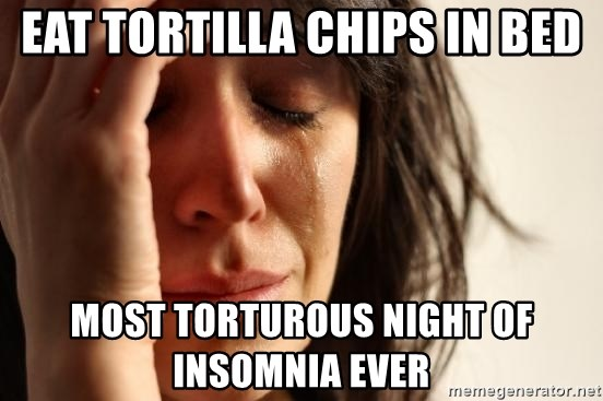 First World Problems - eat tortilla chips in bed most torturous night of insomnia ever