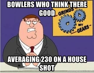 Grinds My Gears Peter Griffin - Bowlers who think there good  Averaging 230 on a house shot