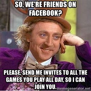 Willy Wonka - SO, we're friends on facebook? PLease, send me invites to all the games you play all day, so i can join you.