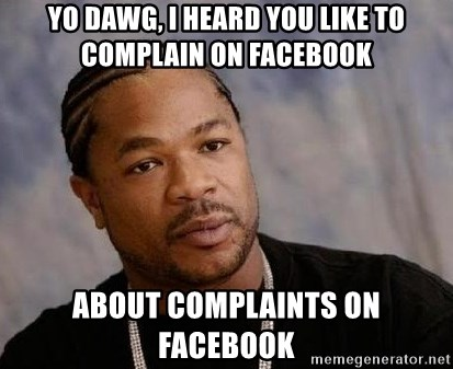 Yo Dawg - yo dawg, i heard you like to complain on facebook about complaints on facebook
