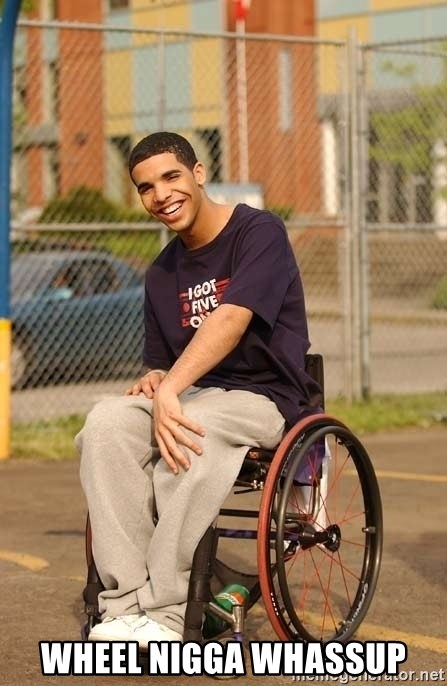 Drake Wheelchair - WHEEL NIGGA WHASSUP