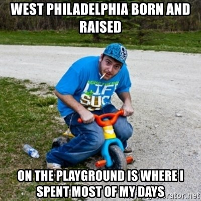 Thug Life on a Trike - West Philadelphia born and raised On the playground is where I spent most of my days