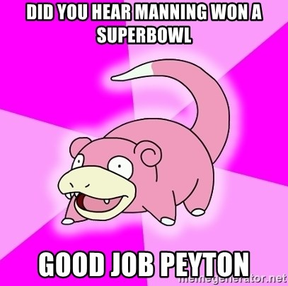 Slowpoke - did you hear manning won a superbowl Good job Peyton
