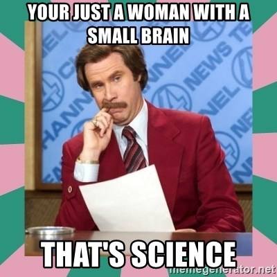 anchorman - Your just a woman with a small brain that's science