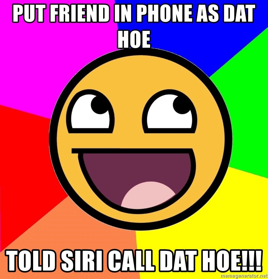 Awesome Advice - put friend in phone as dat hoe TOLD SIRI call dat hoe!!!