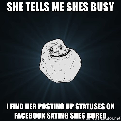 Forever Alone - She tells me shes busy I find her Posting up statuses on facebook saying shes bored