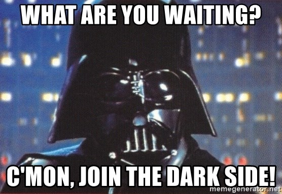 Darth Vader - WHAT ARE YOU WAITING? C'MON, JOIN THE DARK SIDE!