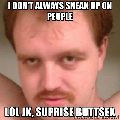 Friendly creepy guy - I don't always sneak up on people Lol Jk, Suprise buttsex