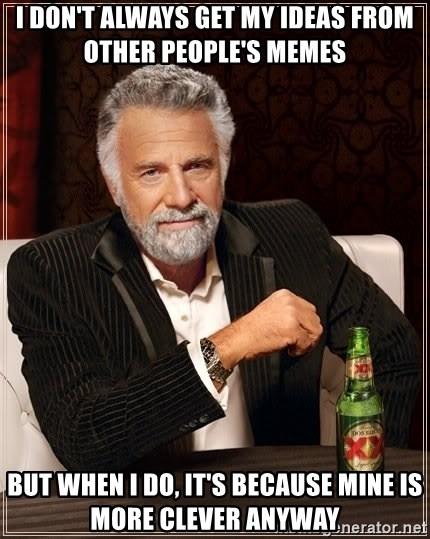 The Most Interesting Man In The World - i don't always get my ideas from other people's memes but when i do, it's because mine is more clever anyway