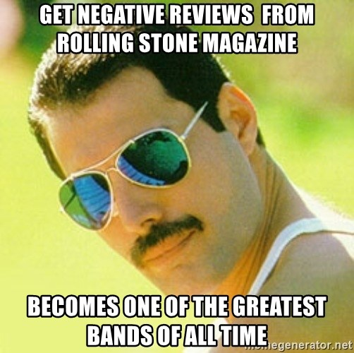 typical Queen Fan - Get NegatIve Reviews  From Rolling Stone Magazine Becomes one Of the Greatest Bands Of All Time