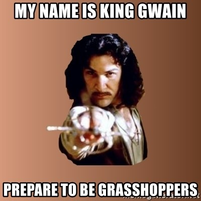 Prepare To Die - My Name is king gwain prepare to be grasshoppers