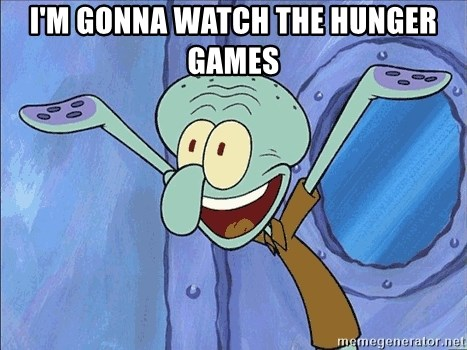 Guess What Squidward - I'm gonna watch the hunger games